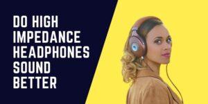 Do High Impedance Headphones Sound Better
