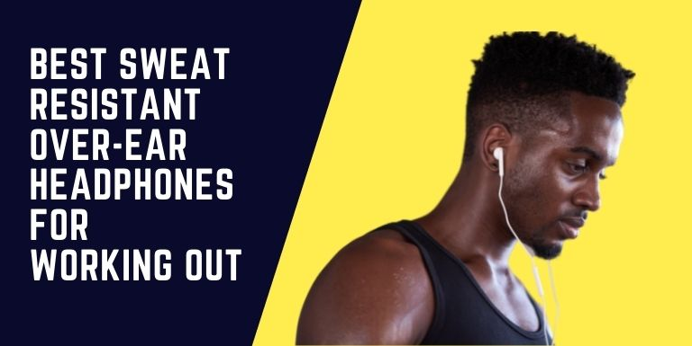 Best Sweat Resistant Over-ear Headphones For Working Out