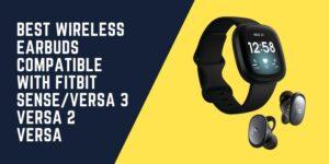 Best Wireless Earbuds Compatible with Fitbit Sense Versa 3/Versa 2/Versa